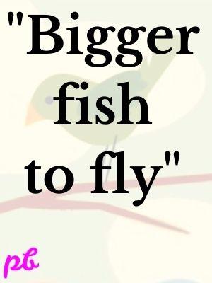 """""""Bigger fish to fly"""""""