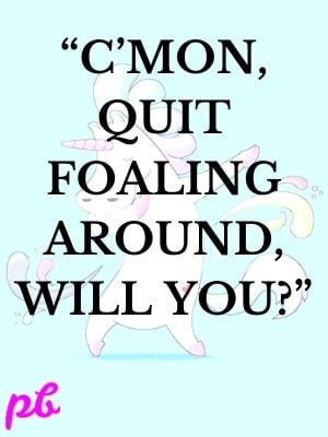 """""""C'mon, quit foaling around, will you"""""""