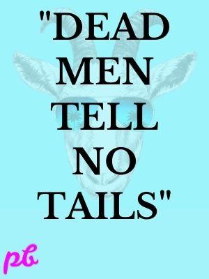 """""""Dead men tell no tails"""""""