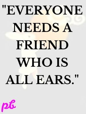 Everyone needs a friend who is all ears.