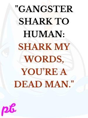 Gangster shark to human Shark my words, you're a dead man.