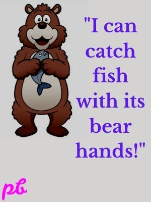 I can catch fish with its bear hands!