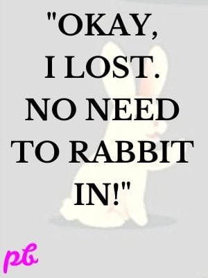 """""""Okay, I lost. No need to rabbit in!"""""""