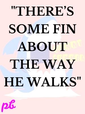 """""""There's some fin about the way he walks"""""""