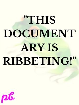 """""""This documentary is ribbeting!"""""""