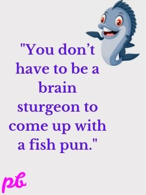 You don't have to be a brain sturgeon to come up with a fish pun.