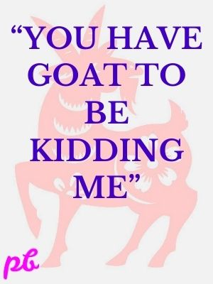 """""""You have goat to be kidding me"""""""