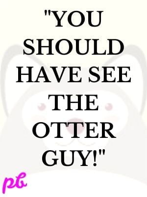 You should have see the otter guy