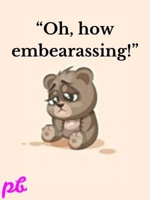"""Oh, how embearassing!"""
