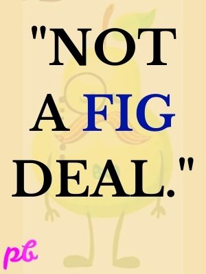 Not a fig deal.