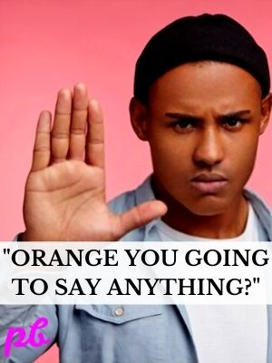 Orange you going to say anything